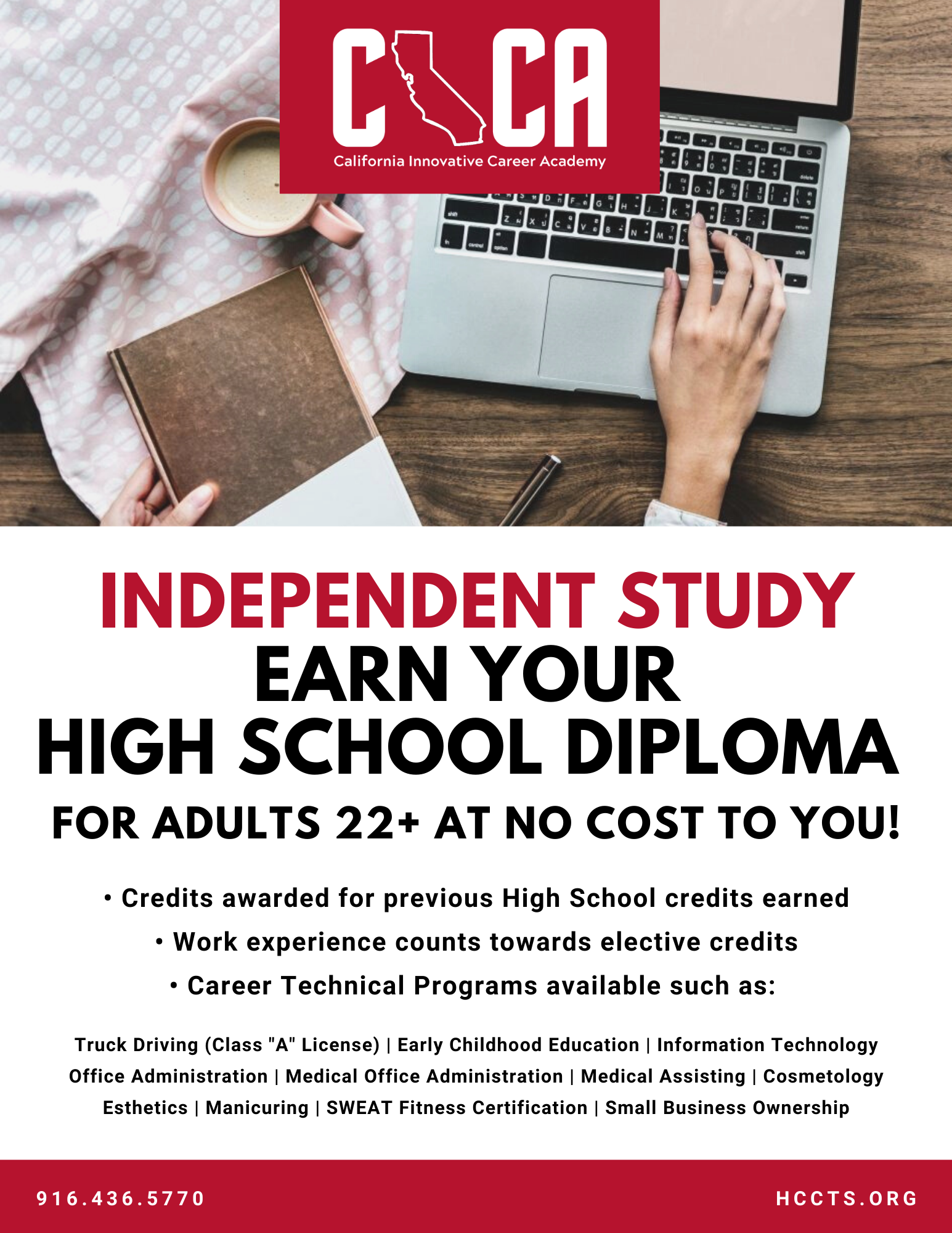 Independent Study Earn Your High School Diploma For Adults 22+ at No Cost to You! Credits awarded for previous High School credits earned, Work experience counts towards elective credits, Career Technical Programs available such as: Truck Driving (Class 'A' License), Early Childhood Education, Information Technology, Office Administration, Medical Office Administration, Medical Assisting, Cosmetology, Esthetics, Manicuring, SWEAT Fitness Certification, Small Business Ownership