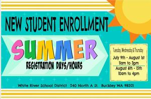 New Student Enrollment Summer Registration Days and Hours Tuesday, Wednesday, Thursday July 9th through August 1st 11 am to 3 pm August 6th through 15th 10 am to 4 pm White River School District 240 North A St Buckley, WA 98321