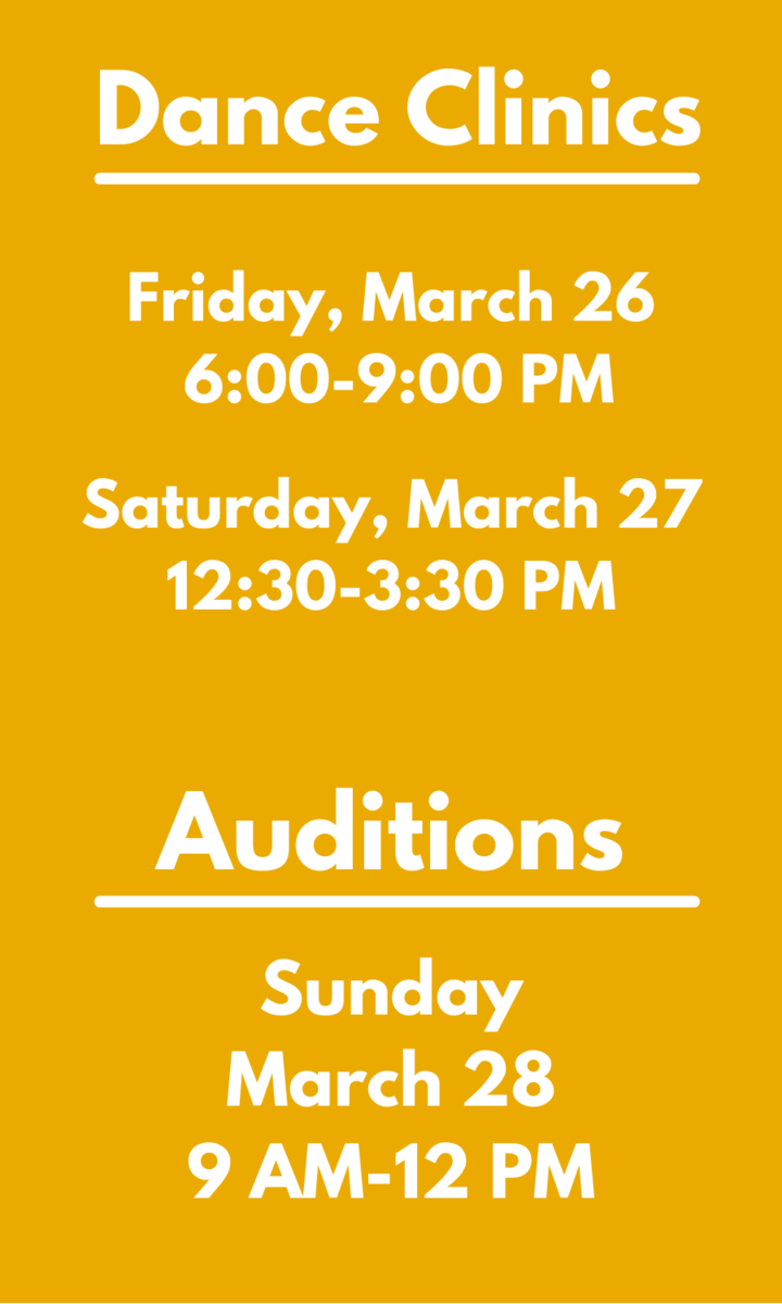 Dance Clinic - Friday, March 26, 6:00-9:00 PM Dance Clinic - Saturday, March 27, 12:30-3:30 PM Auditions - Sunday, March 28, 9 AM-12 PM