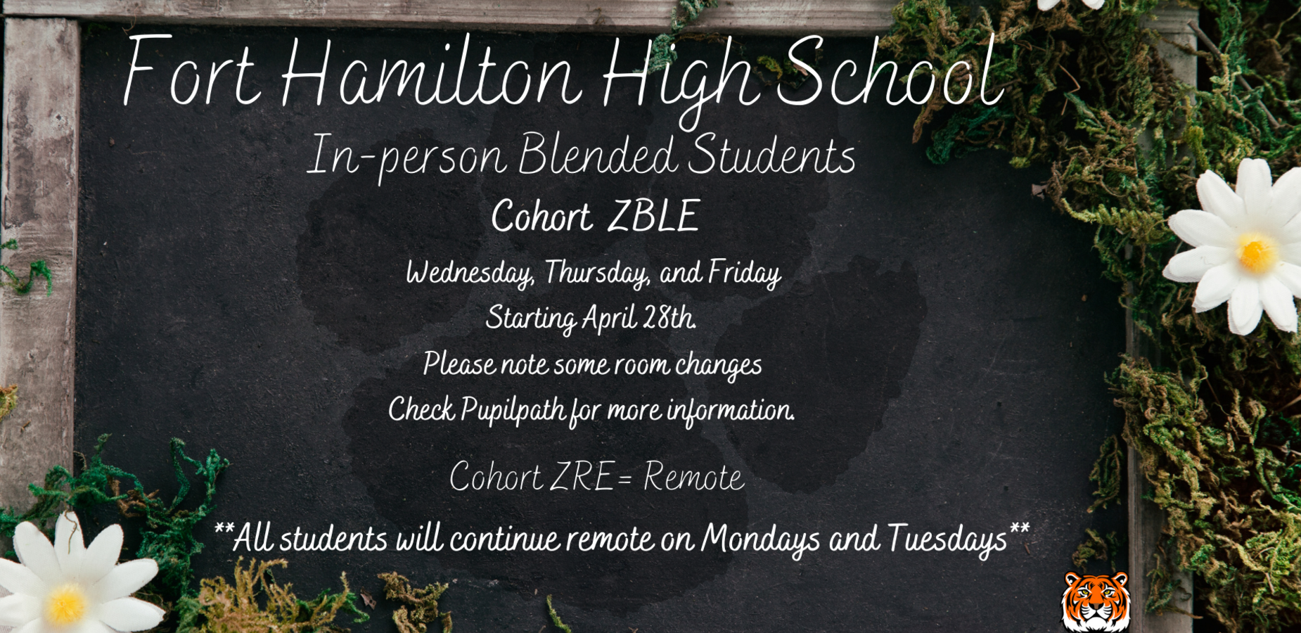 Fort Hamilton High School In-Person Blended Students. Cohort ZBLE Wednesday, Thursday, and Friday, starting April 28, 2021. Some room assignments have changed, check pupil path for more information. Cohort ZRE = Remote. All students will continue to remote on Mondays and Tuesdays. Background is a chalkboard surrounded by daisies