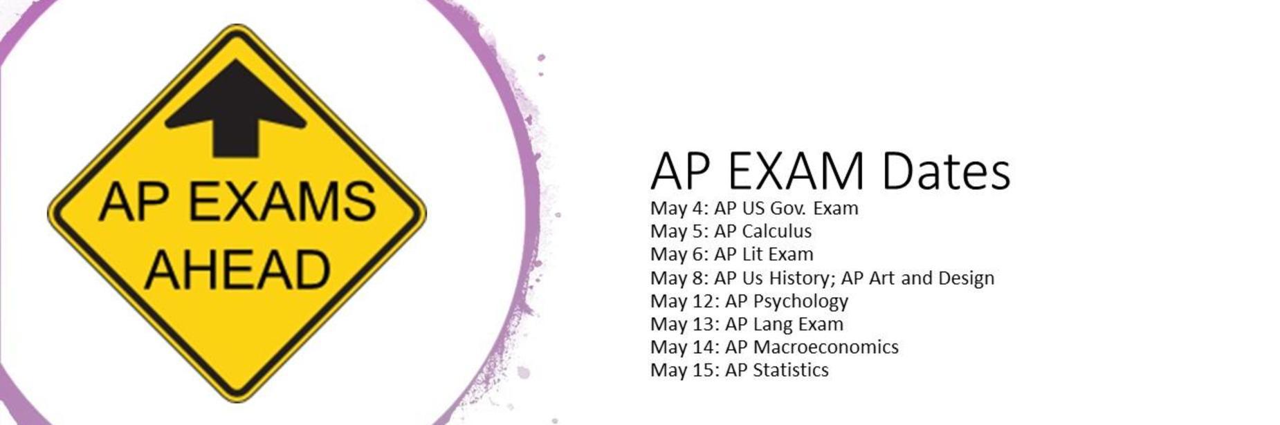 AP Exams Ahead: AP Exam Dates: May 4: AP US Gov. ExamMay 5: AP CalculusMay 6: AP Lit ExamMay 8: AP Us History; AP Art and DesignMay 12: AP Psychology May 13: AP Lang ExamMay 14: AP MacroeconomicsMay 15: AP Statistics