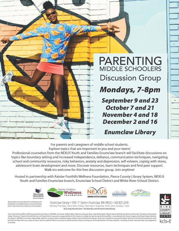 PARENTING MIDDLE SCHOOLERS Discussion Group Mondays, 7-8pm September 9 and 23 October 7 and 21 November 4 and 18 December 2 and 16 Enumclaw Library For parents and caregivers of middle school students. Explore topics that are important to you and your teens! Professional counselors from the NEXUS Youth and Families Enumclaw branch will facilitate discussions on topics like boundary setting and increased independence, defiance, communication techniques, navigating school and community resources, risky behaviors, anxiety and depression, self-esteem, coping with stress,adolescent brain development and more. Discover resources, learn techniques and find peer support.  Walk-ins welcome for this free discussion group. Join anytime! Hosted in partnership with Rainier Foothills Wellness Foundation