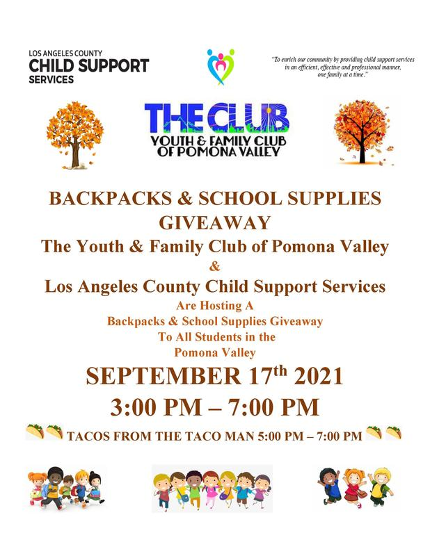 BACKPACKS & SCHOOL SUPPLIES GIVEAWAY The Youth & Family Club of Pomona Valley & Los Angeles County Child Support Services Are Hosting A Backpacks & School Supplies Giveaway To All Students in the Pomona Valley SEPTEMBER 17th 2021 3:00 PM – 7:00 PM TACOS FROM THE TACO MAN 5:00 PM – 7:00 PM