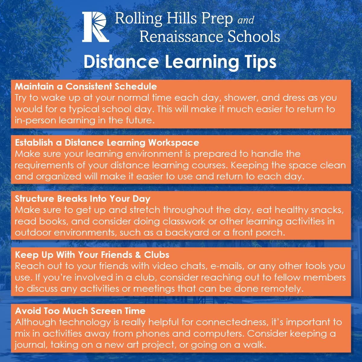 Distance Learning Tips - Maintain a Consistent Schedule: Try to wake up at your normal time each day, shower, and dress as you would for a typical school day. This will make it much easier to return to  in-person learning in the future.  Establish a Distance Learning Workspace: Make sure your learning environment is prepared to handle the requirements of your distance learning courses. Keeping the space clean and organized will make it easier to use and return to each day.  Structure Breaks Into Your Day: Make sure to get up and stretch throughout the day, eat healthy snacks, read books, and consider doing classwork or other learning activities in outdoor environments, such as a backyard or a front porch.   Keep Up With Your Friends & Clubs: Reach out to your friends with video chats, e-mails, or any other tools you use. If you're involved in a club, consider reaching out to fellow members to discuss any activities or meetings that can be done remotely.  Avoid Too Much Screen Time: Although technology is really helpful for connectedness, it's important to mix in activities away from phones and computers. Consider keeping a journal, taking on a new art project, or going on a walk.