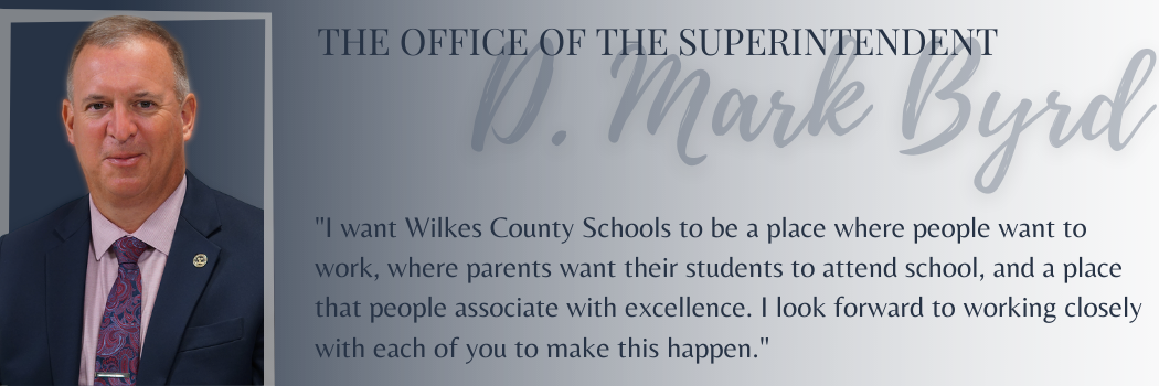 """The Office of the Superintendent - Quote from D. Mark Byrd: """"I want to Wilkes County Schools to be a place where people want to work, where parents wnat their students to attend school, and a place that people associate with excellence. I look forward to working closely with each of you to make this happen."""""""