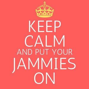 Keep Calm and put your Jammies on!
