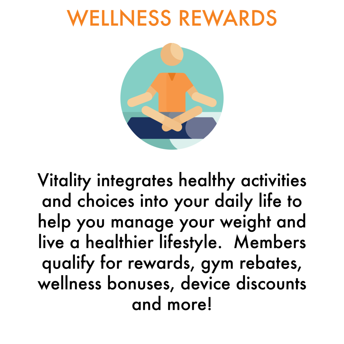 Wellness Rewards: Vitality integrates healthy activities and choices into your daily life to help you manage your weight and live a healthier lifestyle.  Members qualify for rewards, gym rebates, wellness bonuses, device discounts and more!