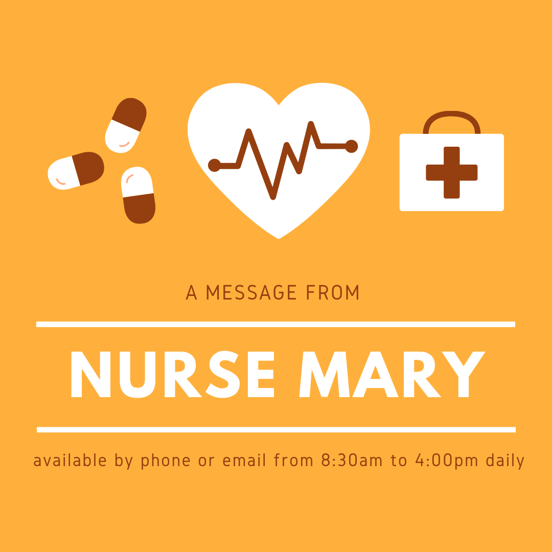 Nurse Mary is available daily from 8:00am to 4:00pm by phone or email.