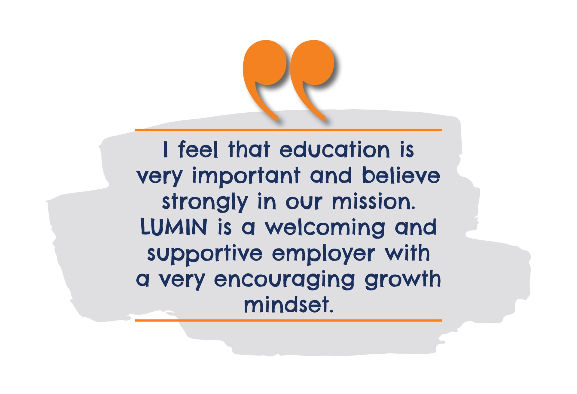 I feel that education is very important and believe strongly in our mission. LUMIN is a welcoming and supportive employer with a very encouraging growth mindset.
