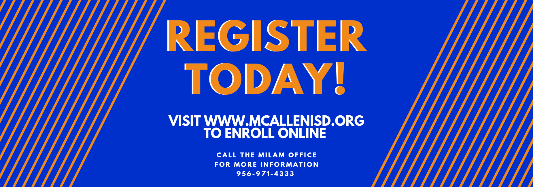 Register today! Visit www.mcallenisd.org to enroll online. Call the Milam Office for more info 956-971-4333