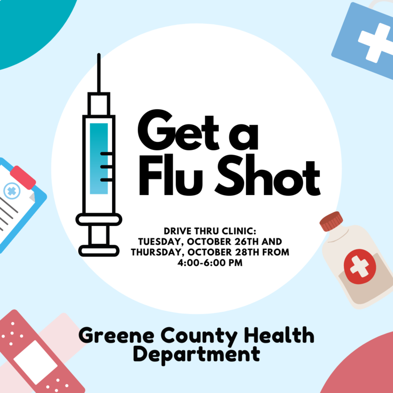 Drive-thru flu shot clinic October 26th and 28th at the Greene County Health Department from 4:00-6:00 PM.