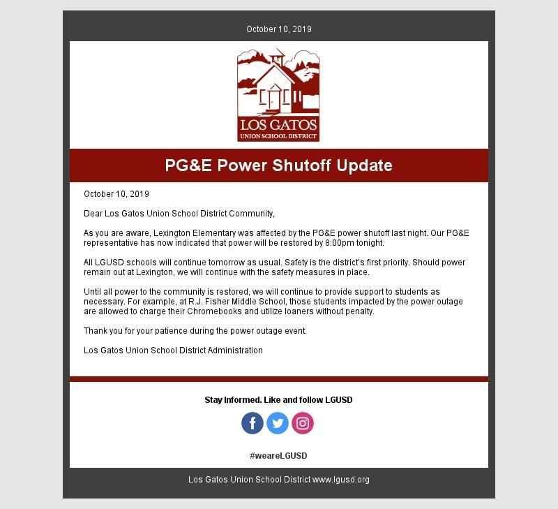 October 10, 2019  Dear Los Gatos Union School District Community,  As you are aware, Lexington Elementary was affected by the PG&E power shutoff last night. Our PG&E representative has now indicated that power will be restored by 8:00pm tonight.   All LGUSD schools will continue tomorrow as usual. Safety is the district's first priority. Should power remain out at Lexington, we will continue with the safety measures in place.   Until all power to the community is restored, we will continue to provide support to students as necessary. For example, at R.J. Fisher Middle School, those students impacted by the power outage are allowed to charge their Chromebooks and utilize loaners without penalty.   Thank you for your patience during the power outage event.  Los Gatos Union School District Ad