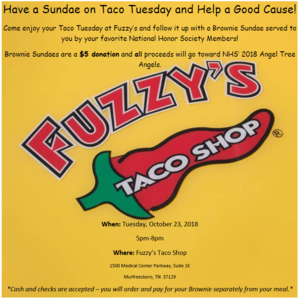 Come enjoy your Taco Tuesday at Fuzzy's and follow it up with a Brownie Sundae served to you by your favorite National Honor Society Members! Browning Sundaes are a $5 donation and ALL proceeds will go toward NHS' 2018 Angel Tree Angels. When: Tuesday, October 23, 2018 5pm-8pm Where: Fuzzy's Taco Shop 1500 Medical Center Parkway, Suite 1K, Murfreesboro, TN, 37129 *Cash and checks are accepted -- you will order and pay for  your sundae separately from your meal!*