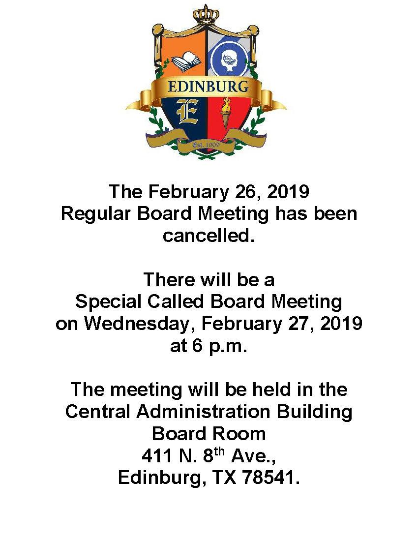 The February 26, 2019  Regular Board Meeting has been cancelled.  There will be a  Special Called Board Meeting  on Wednesday, February 27, 2019  at 6 p.m.   The meeting will be held in the Central Administration Building Board Room 411 N. 8th Ave., Edinburg, TX 78541.