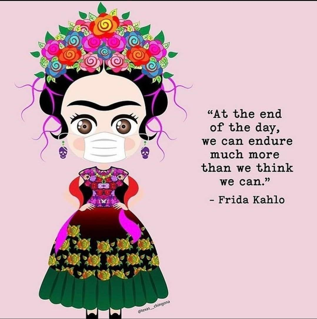 'At the end of the day, we can endure much more than we think we can' --Frida Kahlo