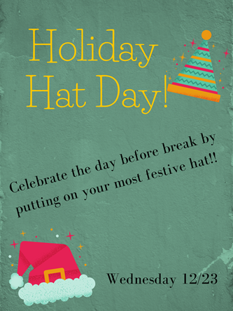 Holiday Hat Day! Celebrate the day before break by putting on your most festive hat!! Wednesday 12/23