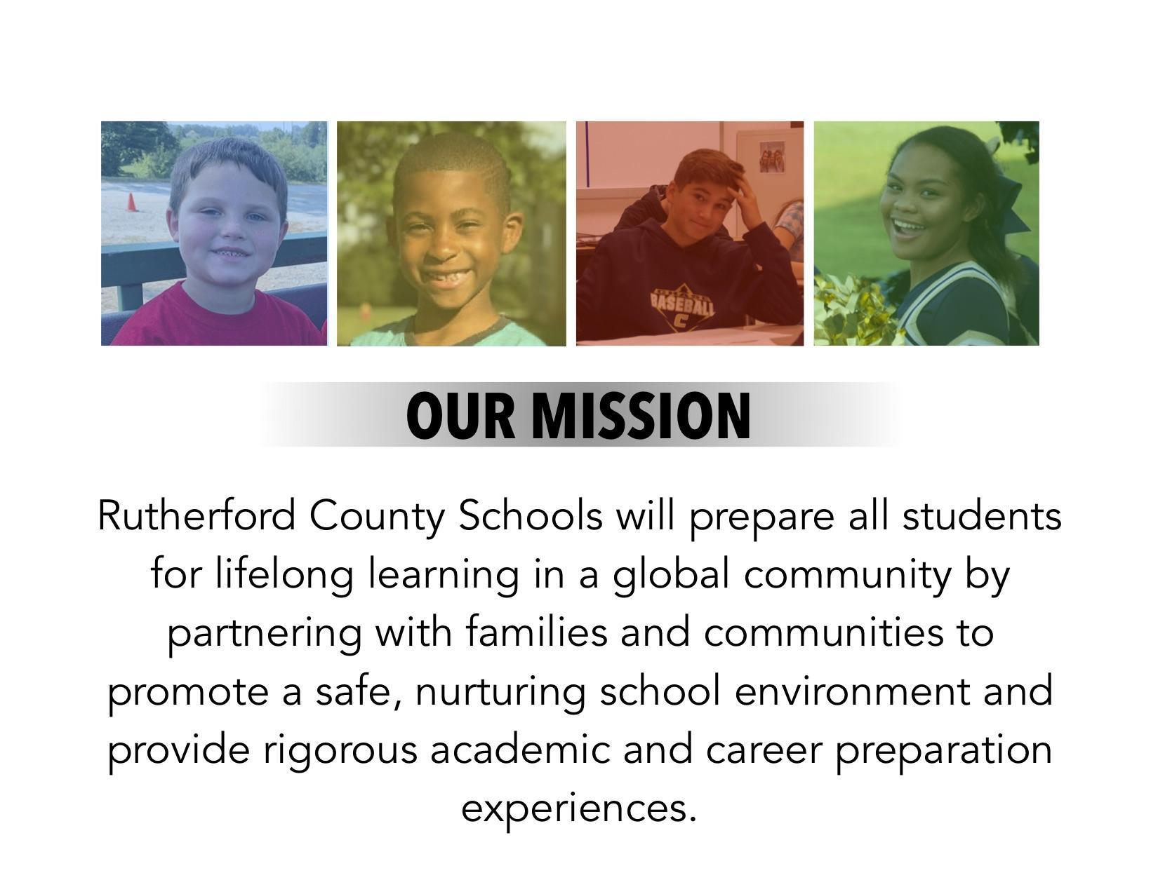 Rutherford County Schools will prepare all students for lifelong learning in a global community by partnering with families and communities to promote a safe, nurturing school environment and provide rigorous academic and career preparation experiences.