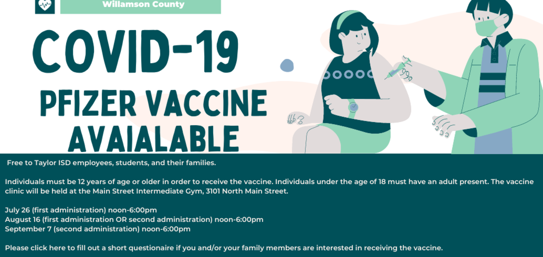 Williamson County will offer the Pfizer COVID vaccine for free to Taylor ISD employees, students, and their families.   Individuals must be 12 years of age or older in order to receive the vaccine.  Individuals under the age of 18 must have an adult present.  The vaccine clinic will be held at the Main Street Intermediate Gym, 3101 North Main Street.   July 26 (first administration) noon-6:00pm August 16 (first administration OR second administration) noon-6:00pm September 7 (second administration)  noon-6:00pm