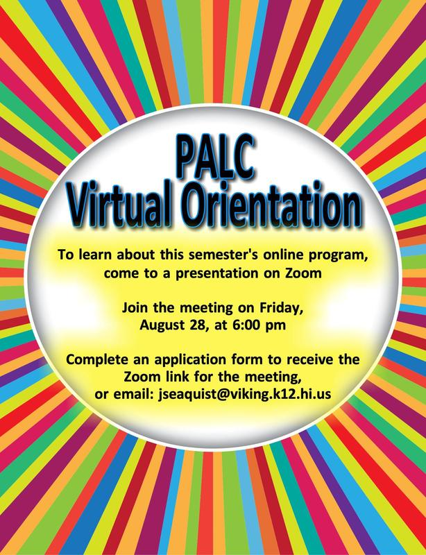 This infographic contains information about PALC Virtual Orientation. To learn about this semester's online program, come to a presentation on ZOOM. Join the meeting on Friday, August 28, at 6:00 pm. Complete an application form to receive the ZOOM link for the meeting or email: jseaquist@viking.k12.hi.us