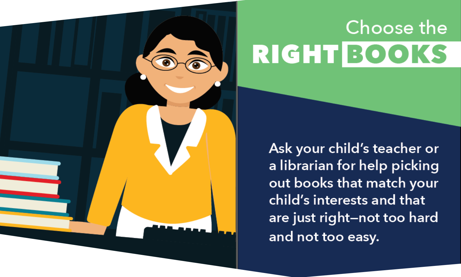 Choose the right books. Ask your child's teacher or a librarian for help picking out books that match your child's interests and that are just right - not too hard and not too easy.