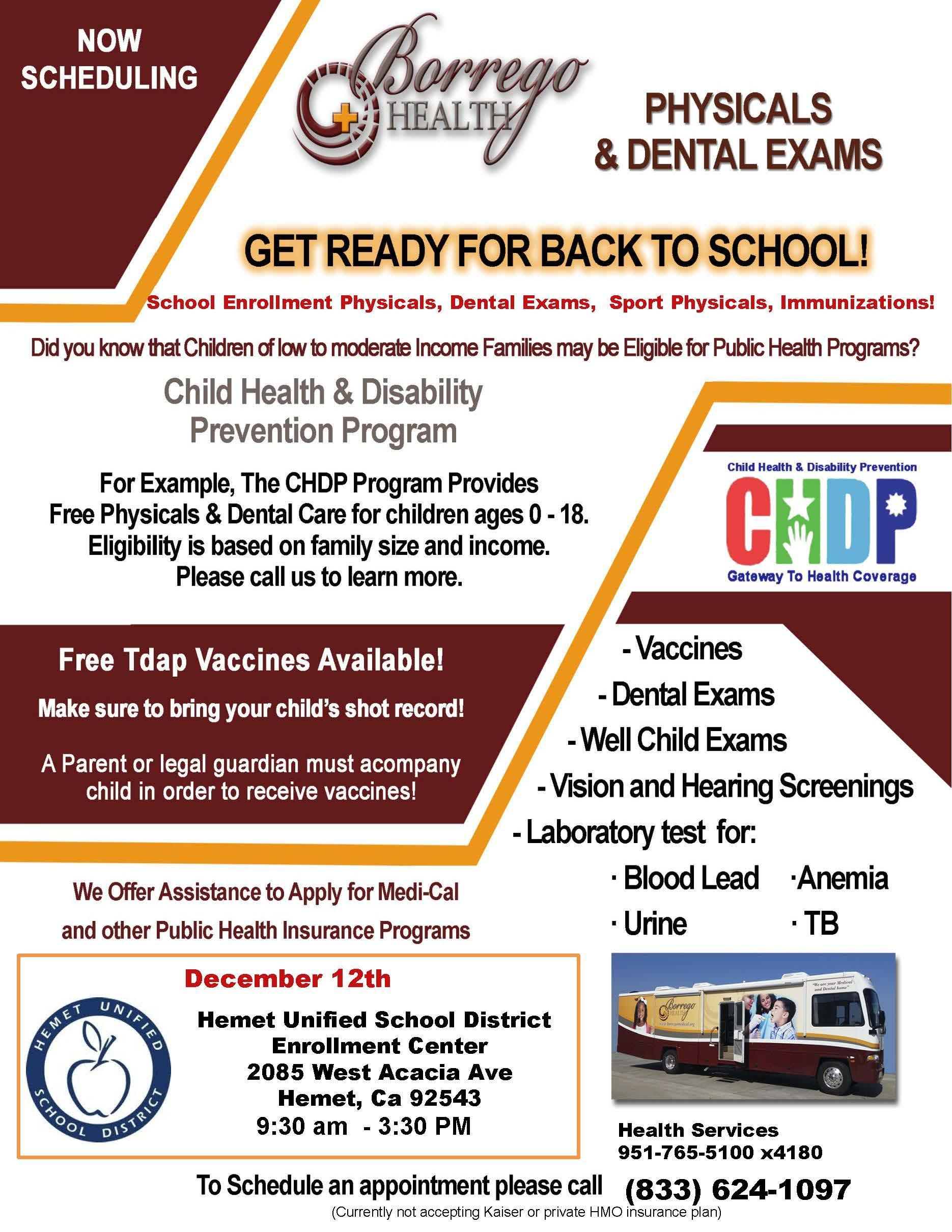 December 12th (833)624-1097 School Enrollment Physicals, Dental Exams, Sport Physicals, Immunizations! (Currently not accepting Kaiser or private HMO insurance plan) 9:30 am - 3:30 PM Health Services 951-765-5100 x4180 Hemet Unified School District Enrollment Center 2085 West Acacia Ave Hemet, Ca 92543