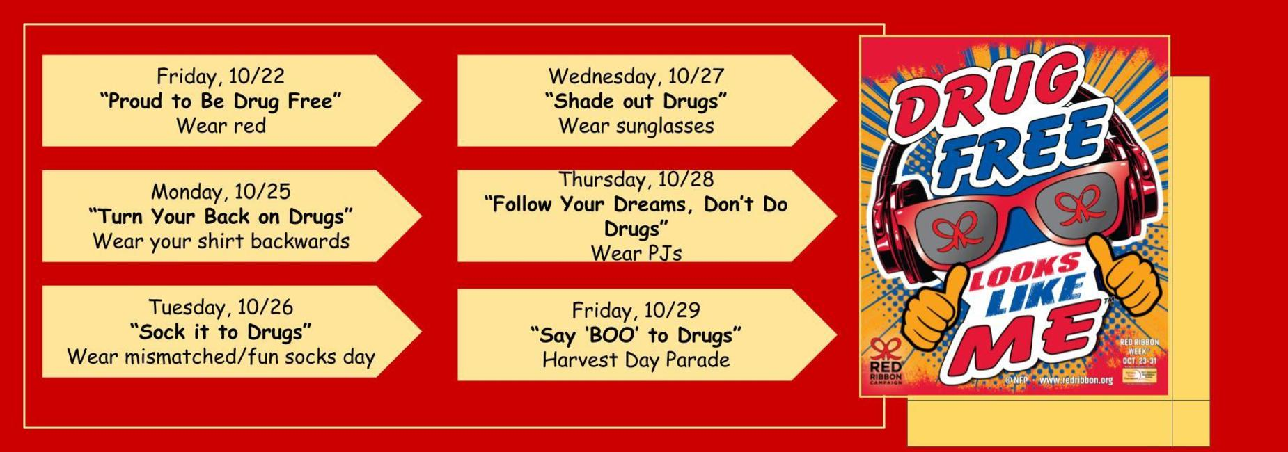 """Drug Free Looks like Me Banner Schedule.  1. Friday, October 22-""""Proud to Be Drug Free""""-Wear red to kick off Red Ribbon Week  2. Monday, October 25-""""Turn Your Back on Drugs""""-Wear your shirt backwards day  3. Tuesday, October 26-""""Sock it to Drugs""""-Wear mismatched or fun socks day  4. Wednesday, October 27-""""Shade out Drugs""""-Wear your favorite pair of sunglasses  5. Thursday, October 28-""""Follow Your Dreams, Don't Do Drugs""""-Wear your favorite PJs to school day  6. Friday, October 29-""""Say 'BOO' to drugs""""-Harvest Day Parade"""