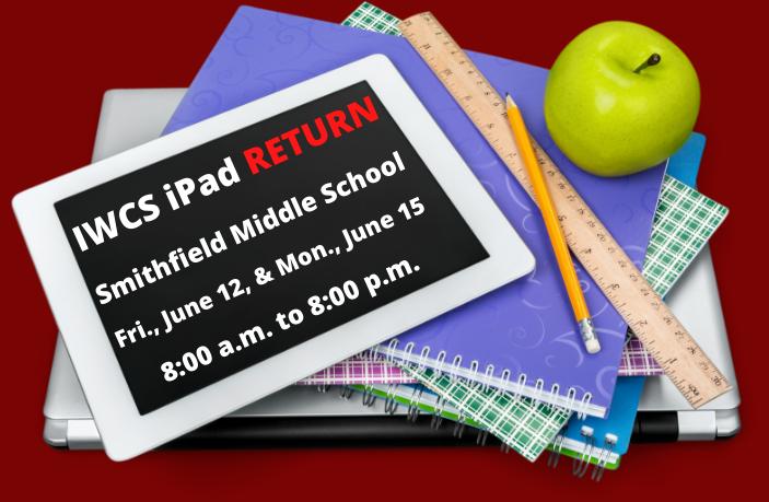 IWCS iPad RETURN Smithfield Middle School Fri.,June 12, & Mon.,June 15 8:00 a.m. to 8:00 p.m.