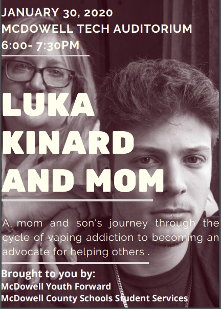 LUKA KINARD AND MOM EVENT JANUARY 30, 2020 MCDOWELL TECH AUDITORIUM 6:00- 7:30PM A mom and son's journey through the cycle of vaping addiction to becoming an advocate for helping others .  Brought to you by: McDowell Youth Forward McDowell County Schools Student Services