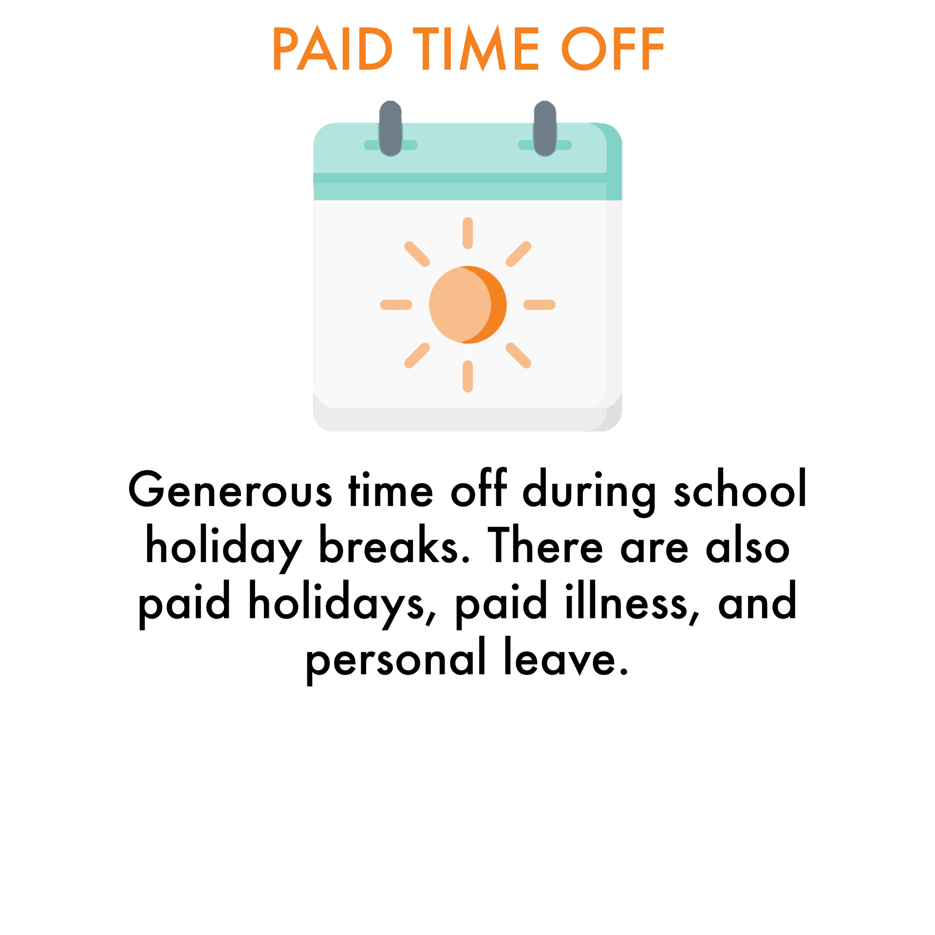 Paid Time Off: Generous time off during school holiday breaks. There are also paid holidays, paid illness, and personal leave.