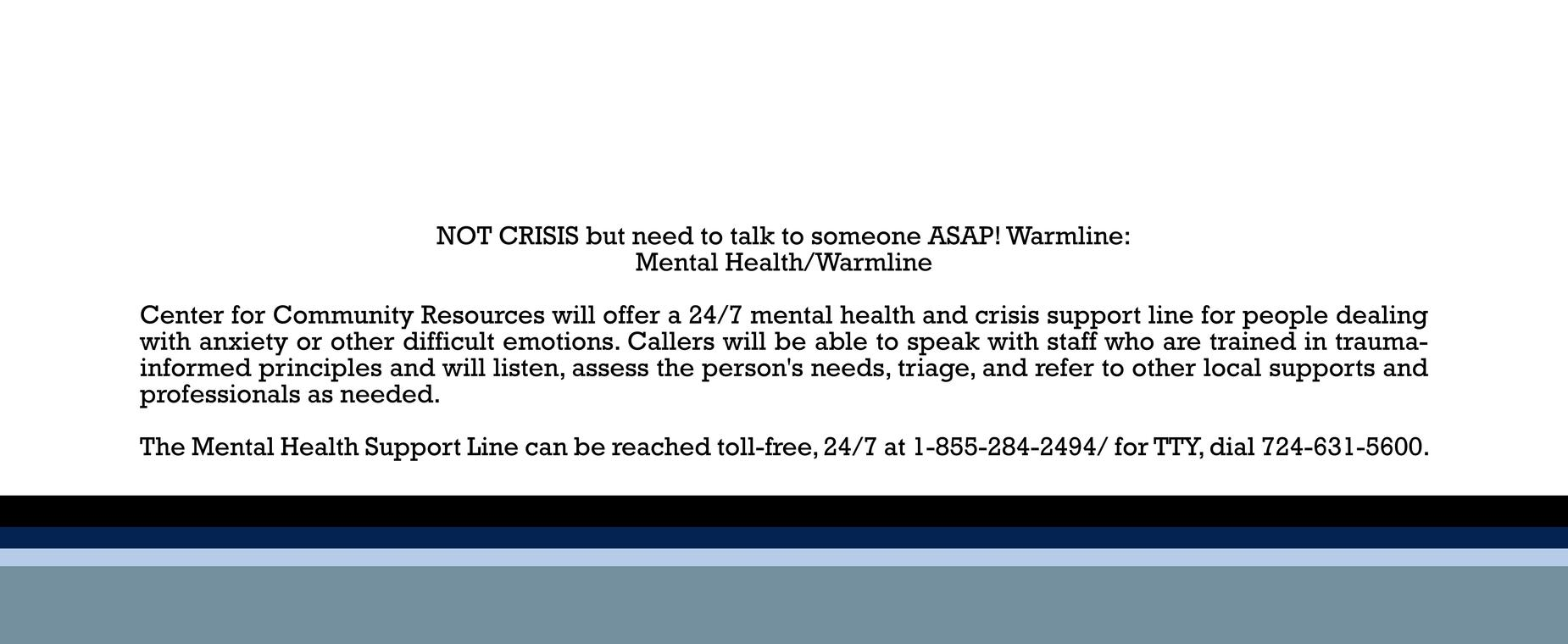 NOT CRISIS but need to talk to someone ASAP! Warmline: Mental Health/Warmline  Center for Community Resources will offer a 24/7 mental health and crisis support line for people dealing with anxiety or other difficult emotions. Callers will be able to speak with staff who are trained in trauma-informed principles and will listen, assess the person's needs, triage, and refer to other local supports and professionals as needed.  The Mental Health Support Line can be reached toll-free, 24/7 at 1-855-284-2494/ for TTY, dial 724-631-5600.