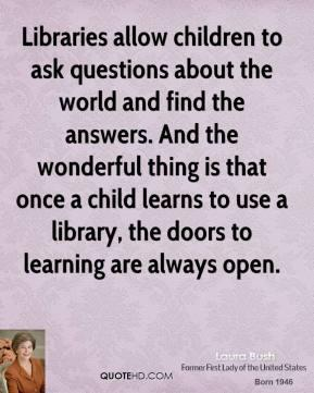 Quote by Laura Bush, 'Libraries allow children to ask questions about the world and find the answers. And the wonderful thing is that once a child learns to use a library, the doors to learning are always open.'