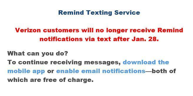 Remind Texting Service  Verizon customers will no longer receive Remind notifications via text after Jan. 28. What can you do? To continue receiving messages, download the mobile app or enable email notifications—both of which are free of charge.