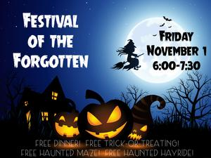 Festival of the Forgotten Friday November 1 6:00-7:30 Free Dinner! Free trick-or-treating! Free Haunted Maze! Free Haunted Hayride!