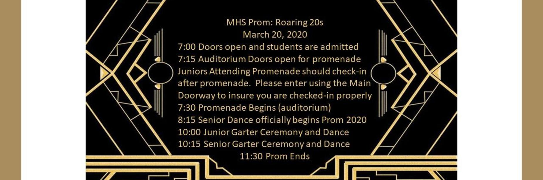 MHS Prom: Roaring 20s  March 20, 2020 7:00 Doors open and students are admitted 7:15 Auditorium Doors open for promenade Juniors Attending Promenade should check-in after promenade.  Please enter using the Main Doorway to insure you are checked-in properly 7:30 Promenade Begins (auditorium) 8:15 Senior Dance officially begins Prom 2020 10:00 Junior Garter Ceremony and Dance 10:15 Senior Garter Ceremony and Dance 11:30 Prom Ends