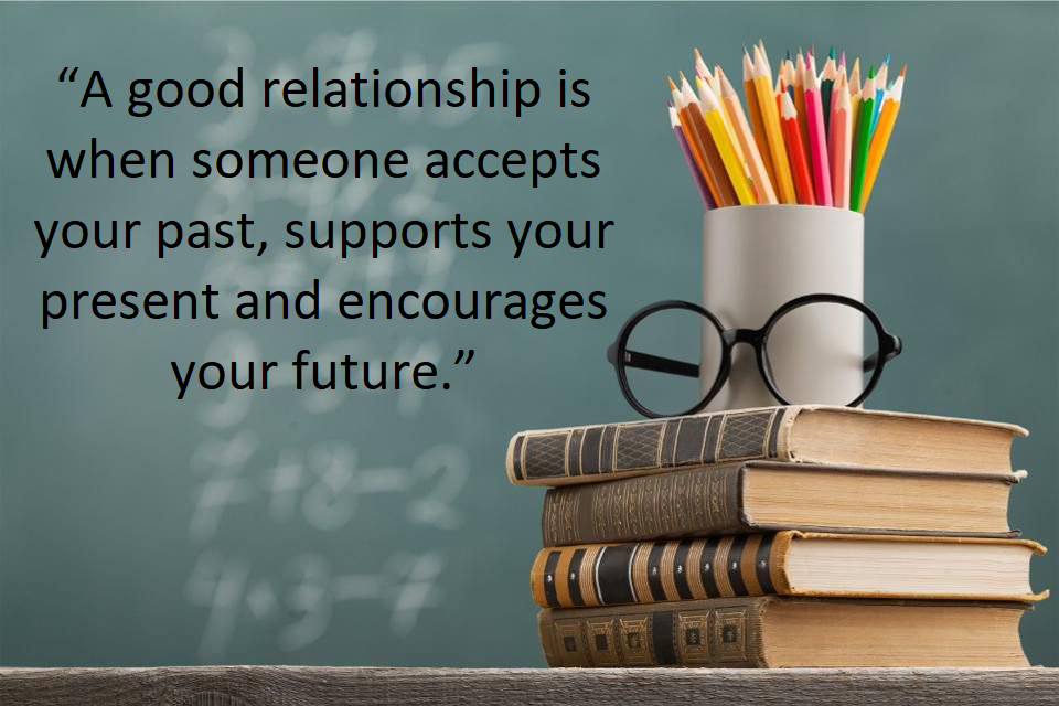 'A good relationship is when someone accepts your past, supports your present, and encourages your future.'