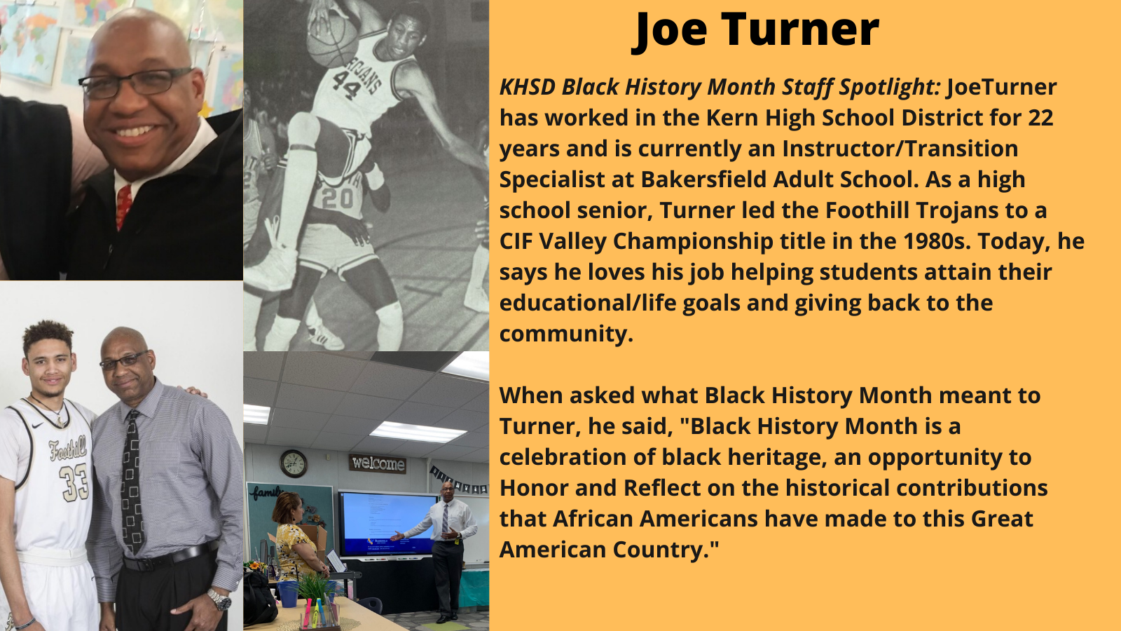 KHSD Black History Month Staff Spotlight: JoeTurner has worked in the Kern High School District for 22 years and is currently an Instructor/Transition Specialist at Bakersfield Adult School. As a high school senior, Turner led the Foothill Trojans to a CIF Valley Championship title in the 1980s. Today, he says he loves his job helping students attain their educational/life goals and giving back to the community. When asked what Black History Month meant to Turner, he said, 'Black History Month is a celebration of black heritage, an opportunity to Honor and Reflect on the historical contributions that African Americans have made to this Great American Country.'