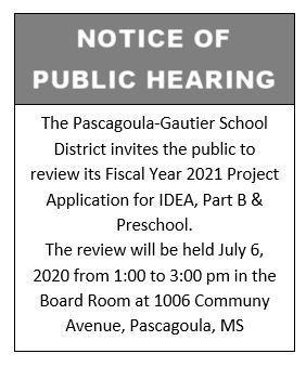 The Pascagoula-Gautier School District invites the public to review its Fiscal Year 2021 Project Application for IDEA, Part B and Preschool. The review will be held July 6, 2020 from 1:00 to 3:00 pm in the Board Room at 1006 Communy Avenue, Pascagoula, MS