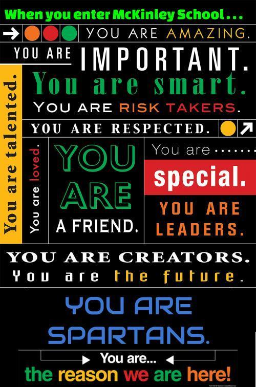 When you enter Mckinley school...You are amazing. You are important. You are smart. You are risk takers. You are respected. You are talented. You are loved. You are a friend. You are special. You are leaders. You are creators. You are the future. You are Spartans. You are the reason we are here!