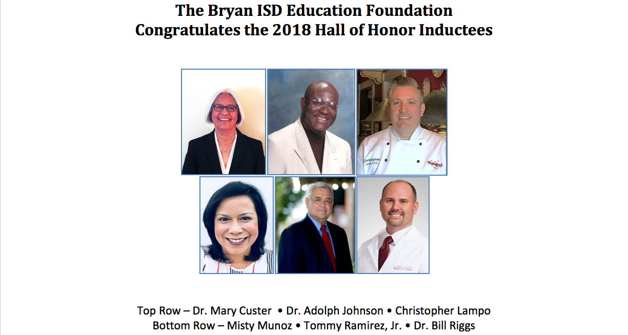The Bryan ISD Education Foundation Congratulates the 2018 Hall of Honor Inductees Top Row – Dr. Mary Custer  • Dr. Adolph Johnson • Christopher Lampo Bottom Row – Misty Munoz • Tommy Ramirez, Jr. • Dr. Bill Riggs