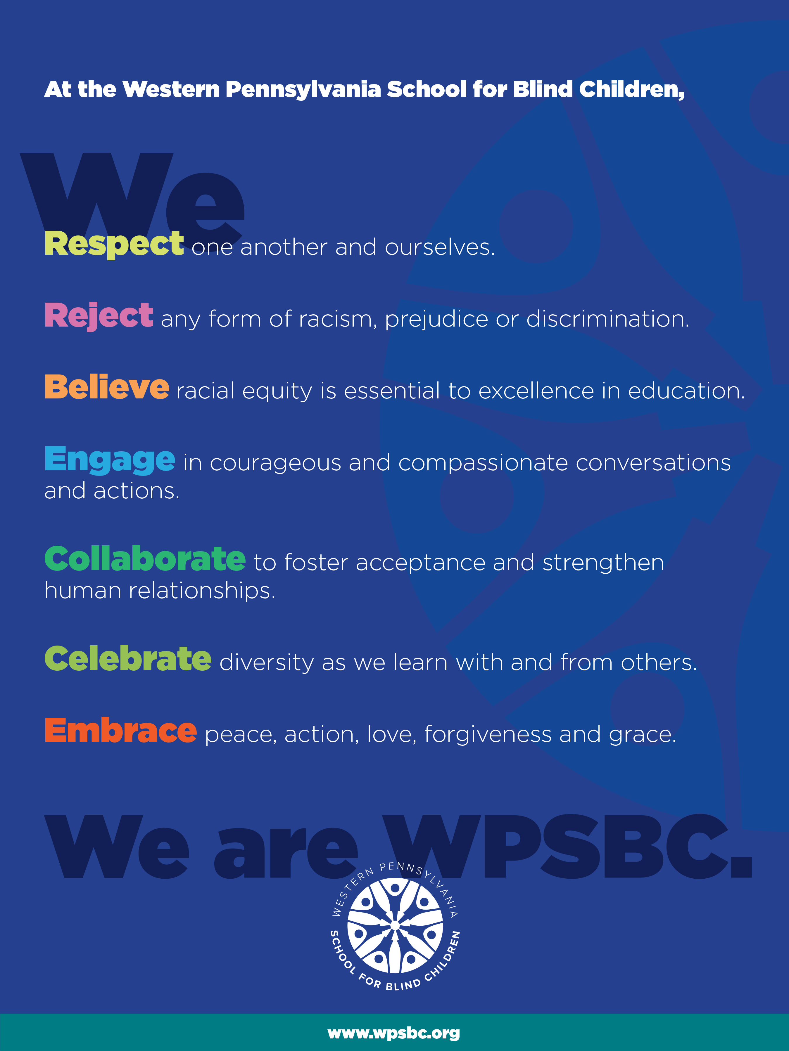 """At the Western Pennsylvania School for Blind Children, we respect one another and ourselves. We reject any form of racism, prejudice or discrimination. We believe racial equality is essential to excellence in education. We engage in courageous and compassionate conversations and actions. We collaborate to foster acceptance and strengthen human relationships. We celebrate diversity as we learn with and from others. We embrace peace, action, love, forgiveness and grace. We are WPSBC."""