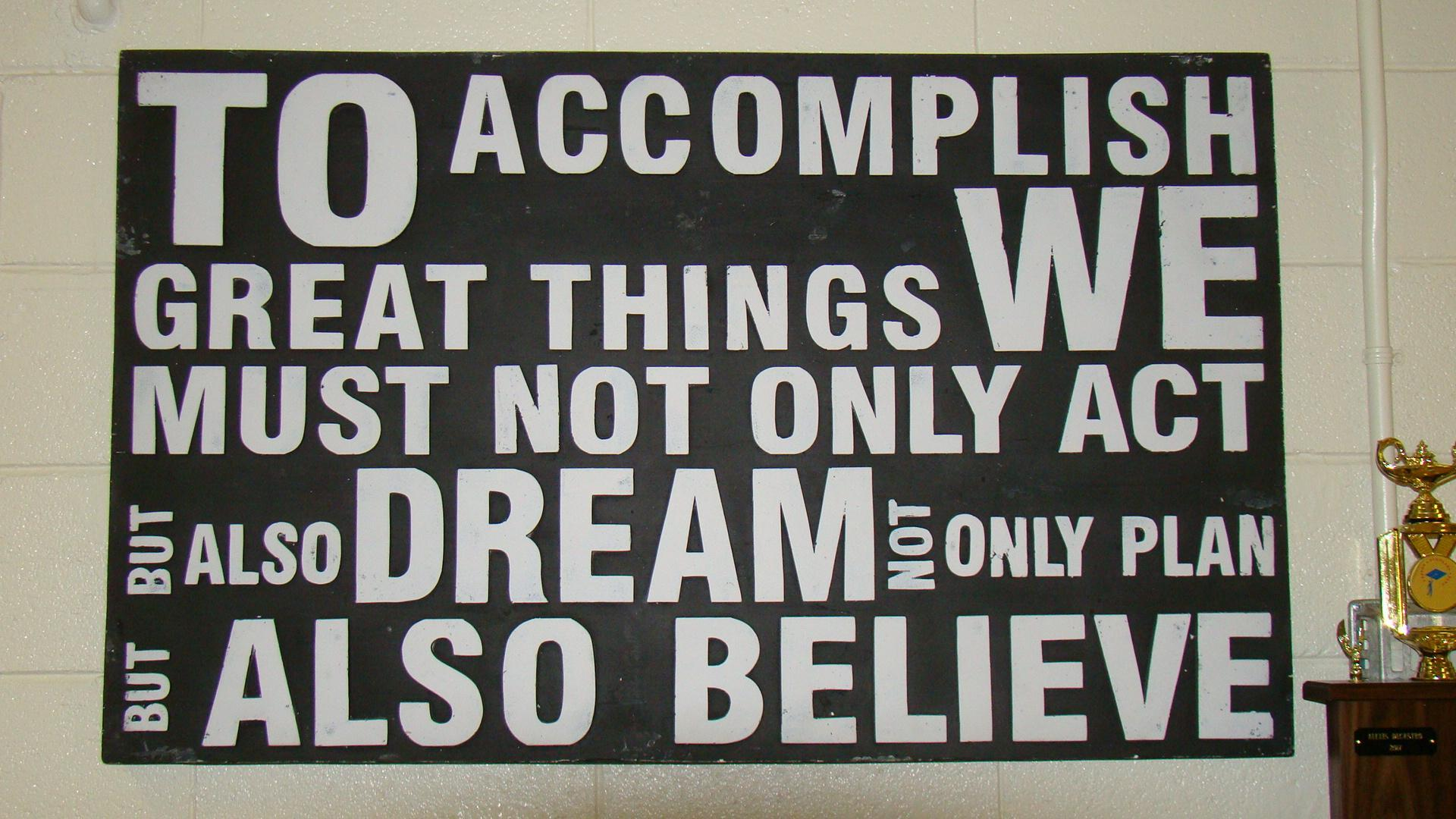 To accomplish great things we must not only act but also dream not only plan but also believe.