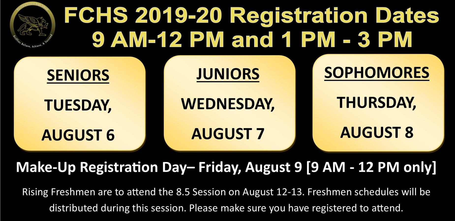FCHS 2019-20 Registration Dates 9 AM-12 PM and 1 PM - 3 PM;SENIORS TUESDAY,  AUGUST 6; JUNIORS WEDNESDAY,  AUGUST 7; SOPHOMORES THURSDAY,  AUGUST 8; Make-Up Registration Day– Friday, August 9 [9 AM - 12 PM only] Rising Freshmen are to attend the 8.5 Session on August 12-13. Freshmen schedules will be distributed during this session. Please make sure you have registered to attend.