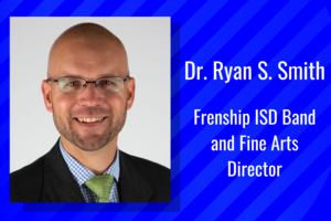 frenship isd band and fine arts director dr. ryan s. smith