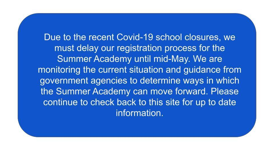 Due to the recent Covid-19 school closures, we must delay our registration process for the Summer Academy until mid-May. We are monitoring the current situation and guidance from government agencies to determine ways in which the Summer Academy can move forward. Please continue to check back to this site for up to date information.