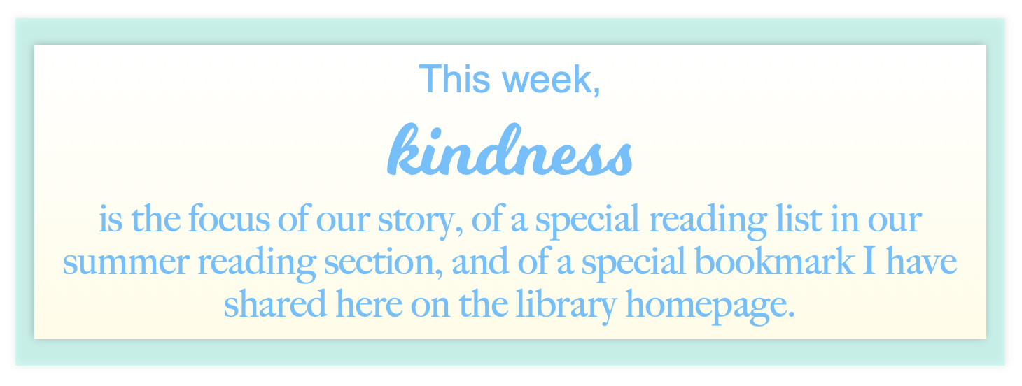 This week, kindness is the focus of our story, of a special summer reading list, and of a special bookmark shared here on the home page.