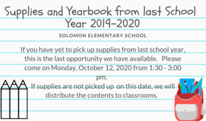 Supplies and Yearbooks from last school year 2019-2020 If you have yet to pick up supplies from last school year, this is the last opportunity we have available.   Please come on Monday, October 12, 2020 from 1:30 - 3:00 pm.   If supplies are not picked up  on this date, we will distribute the contents to classrooms.