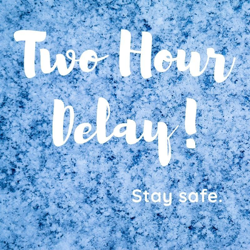 Two hour delay! Stay safe.