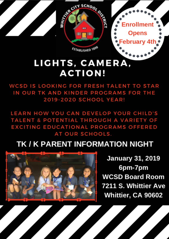 Flyer : Enrollment Opens February 4th , LIGHTS, CAMERA, ACTION! WCSD IS LOOKING FOR FRESH TALENT TO STAR IN OUR TK AND KINDER PROGRAMS FOR THE 2019-2020 SCHOOL YEAR! LEARN HOW YOU CAN DEVELOP YOUR CHILD'S TALENT & POTENTIAL THROUGH A VARIETY OF EXCITING EDUCATIONAL PROGRAMS OFFERED AT OUR SCHOOLS. January 31, 2019 6pm-7pm WCSD Board Room 7211 S. Whittier Ave Whittier, CA 90602 TK / K PARENT INFORMATION NIGHT
