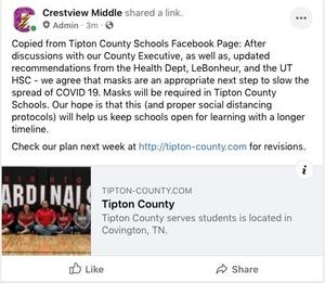 After discussions with our County Executive, as well as, updated recommendations from the Health Dept, LeBonheur, and the UT HSC - we agree that masks are an appropriate next step to slow the spread of COVID 19. Masks will be required in Tipton County Schools.  Our hope is that this (and proper social distancing protocols) will help us keep schools open for learning with a longer timeline.  Check our plan next week at http://tipton-county.com for revisions.