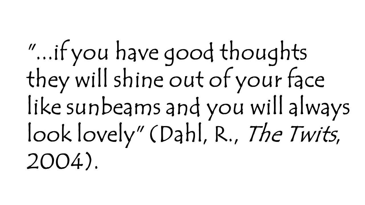 '...if you have good thoughts they will shine out of your face like sunbeams and you will always look lovely' (Dahl, R., The Twits, 2004).
